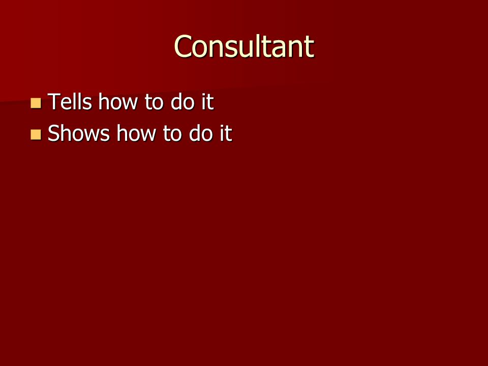 Consultant Tells how to do it Tells how to do it Shows how to do it Shows how to do it