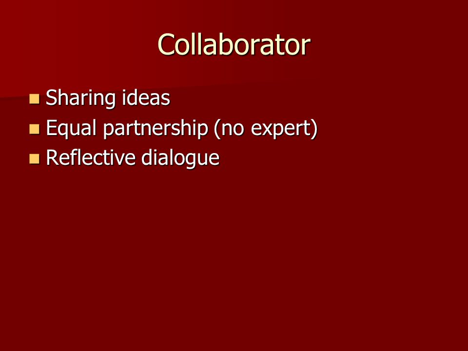 Collaborator Sharing ideas Sharing ideas Equal partnership (no expert) Equal partnership (no expert) Reflective dialogue Reflective dialogue