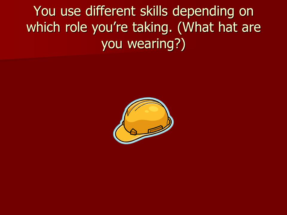 You use different skills depending on which role you're taking. (What hat are you wearing?)
