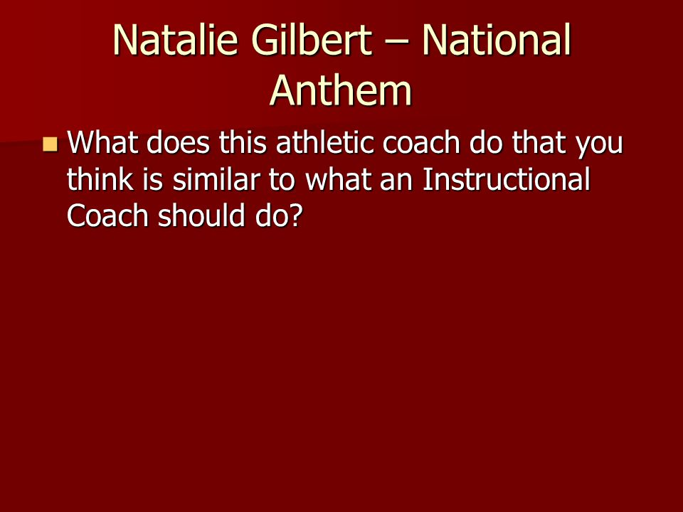 Natalie Gilbert – National Anthem What does this athletic coach do that you think is similar to what an Instructional Coach should do.