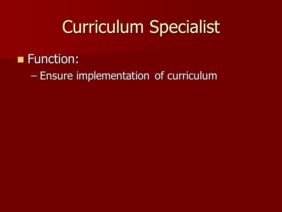 Curriculum Specialist Function: Function: –Ensure implementation of curriculum