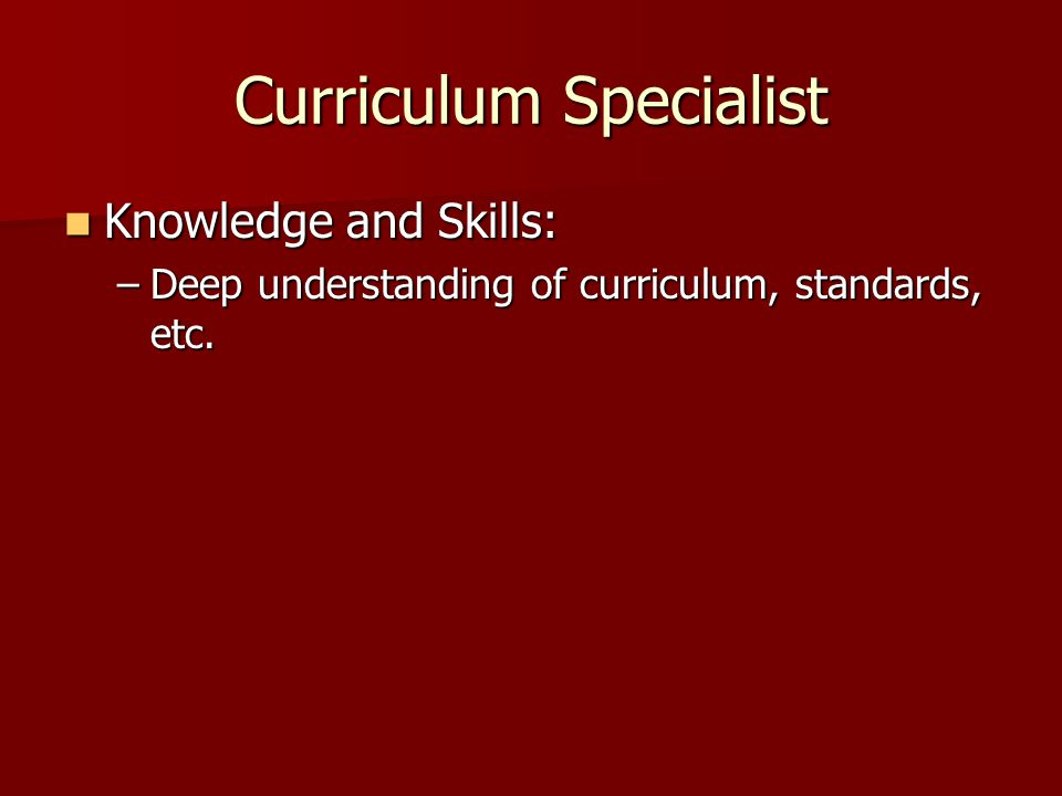 Curriculum Specialist Knowledge and Skills: Knowledge and Skills: –Deep understanding of curriculum, standards, etc.