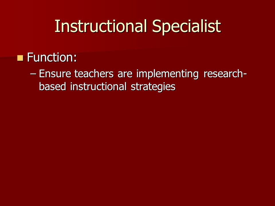 Instructional Specialist Function: Function: –Ensure teachers are implementing research- based instructional strategies