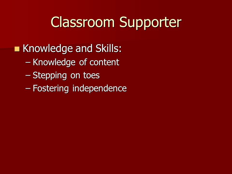Classroom Supporter Knowledge and Skills: Knowledge and Skills: –Knowledge of content –Stepping on toes –Fostering independence