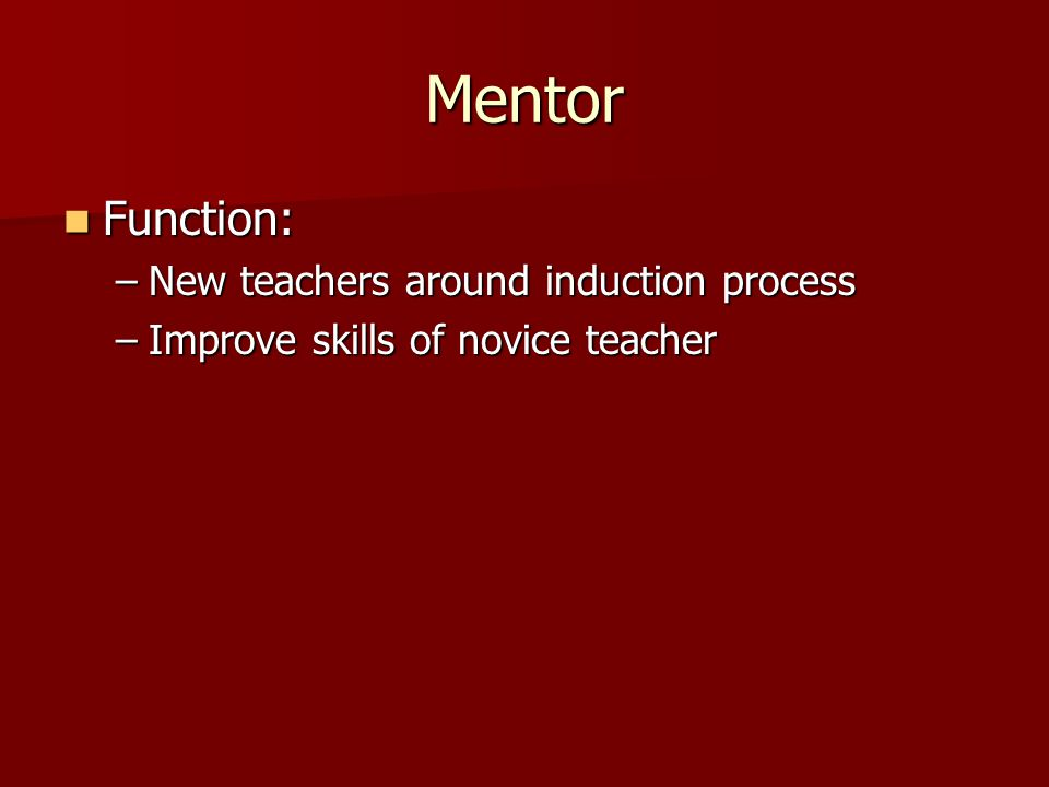 Mentor Function: Function: –New teachers around induction process –Improve skills of novice teacher