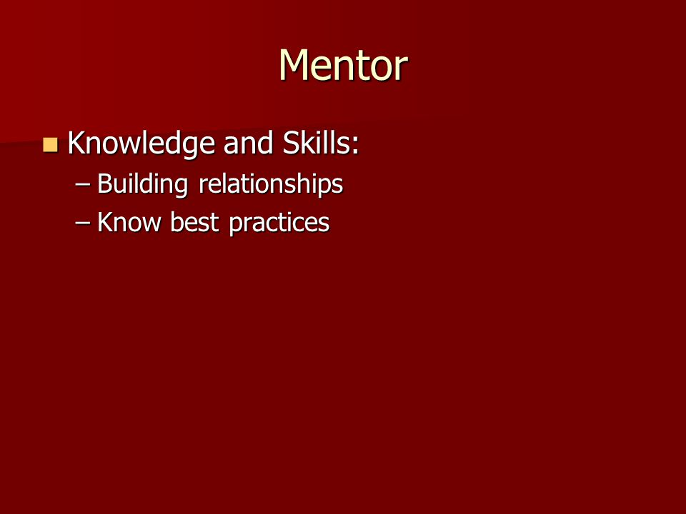 Mentor Knowledge and Skills: Knowledge and Skills: –Building relationships –Know best practices