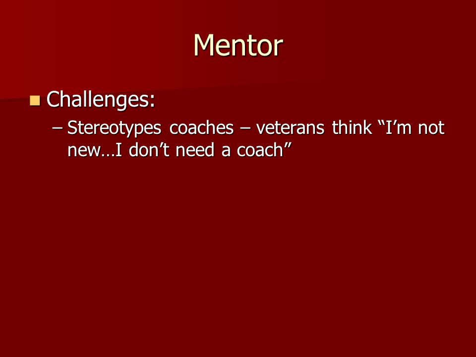 Mentor Challenges: Challenges: –Stereotypes coaches – veterans think I'm not new…I don't need a coach