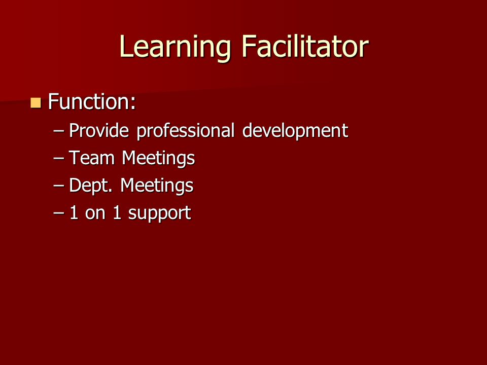 Learning Facilitator Function: Function: –Provide professional development –Team Meetings –Dept.