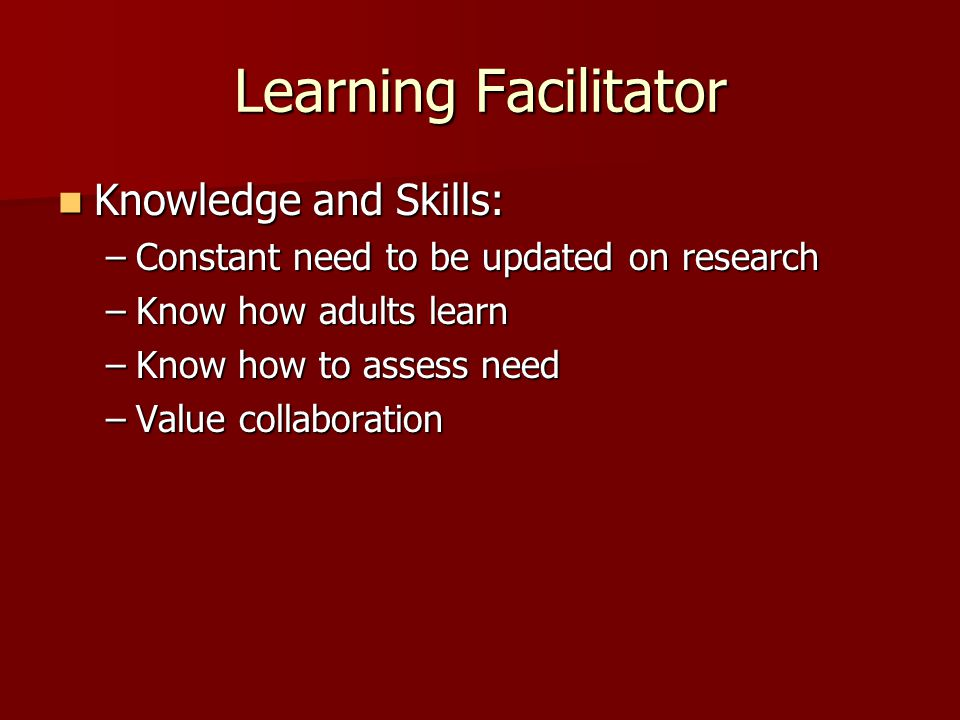 Learning Facilitator Knowledge and Skills: Knowledge and Skills: –Constant need to be updated on research –Know how adults learn –Know how to assess need –Value collaboration