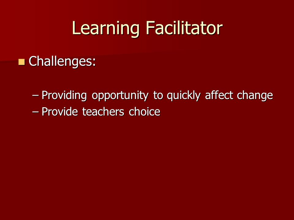 Learning Facilitator Challenges: Challenges: –Providing opportunity to quickly affect change –Provide teachers choice