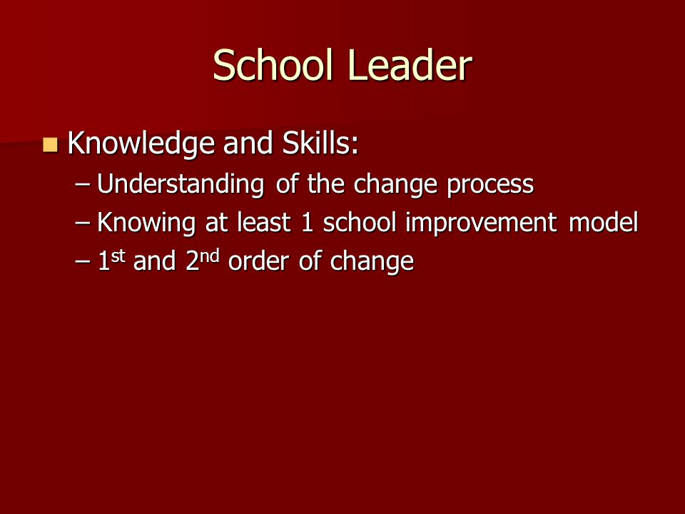 School Leader Knowledge and Skills: Knowledge and Skills: –Understanding of the change process –Knowing at least 1 school improvement model –1 st and 2 nd order of change