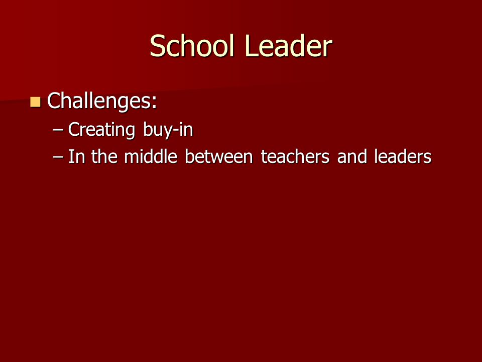 School Leader Challenges: Challenges: –Creating buy-in –In the middle between teachers and leaders