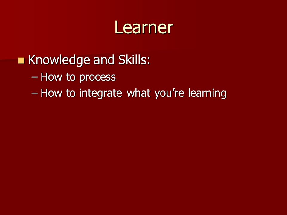 Learner Knowledge and Skills: Knowledge and Skills: –How to process –How to integrate what you're learning