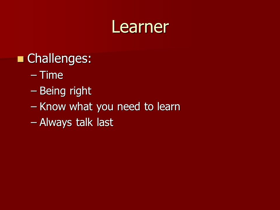 Learner Challenges: Challenges: –Time –Being right –Know what you need to learn –Always talk last