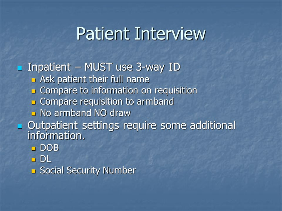 Patient Interview Inpatient – MUST use 3-way ID Inpatient – MUST use 3-way ID Ask patient their full name Ask patient their full name Compare to information on requisition Compare to information on requisition Compare requisition to armband Compare requisition to armband No armband NO draw No armband NO draw Outpatient settings require some additional information.