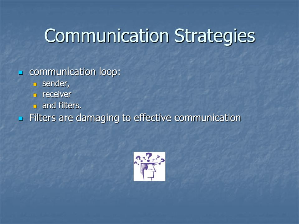Communication Strategies communication loop: communication loop: sender, sender, receiver receiver and filters. and filters. Filters are damaging to e