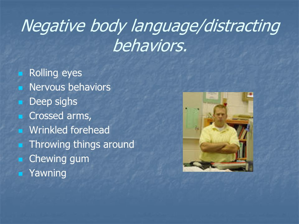Negative body language/distracting behaviors. Rolling eyes Nervous behaviors Deep sighs Crossed arms, Wrinkled forehead Throwing things around Chewing
