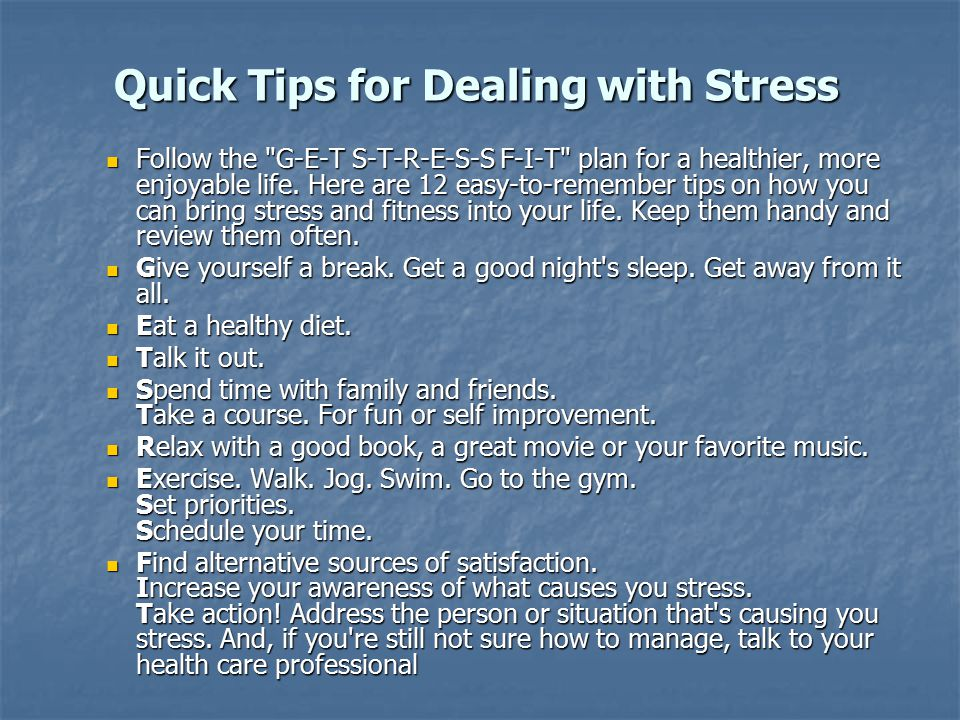 Quick Tips for Dealing with Stress Follow the G-E-T S-T-R-E-S-S F-I-T plan for a healthier, more enjoyable life.
