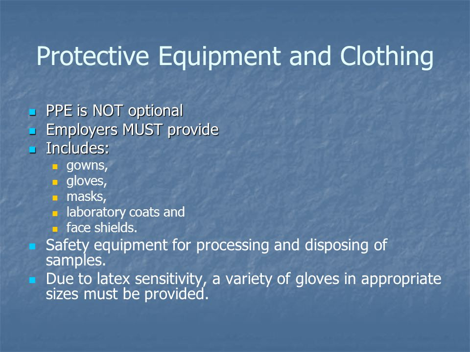 Protective Equipment and Clothing PPE is NOT optional PPE is NOT optional Employers MUST provide Employers MUST provide Includes: Includes: gowns, gloves, masks, laboratory coats and face shields.