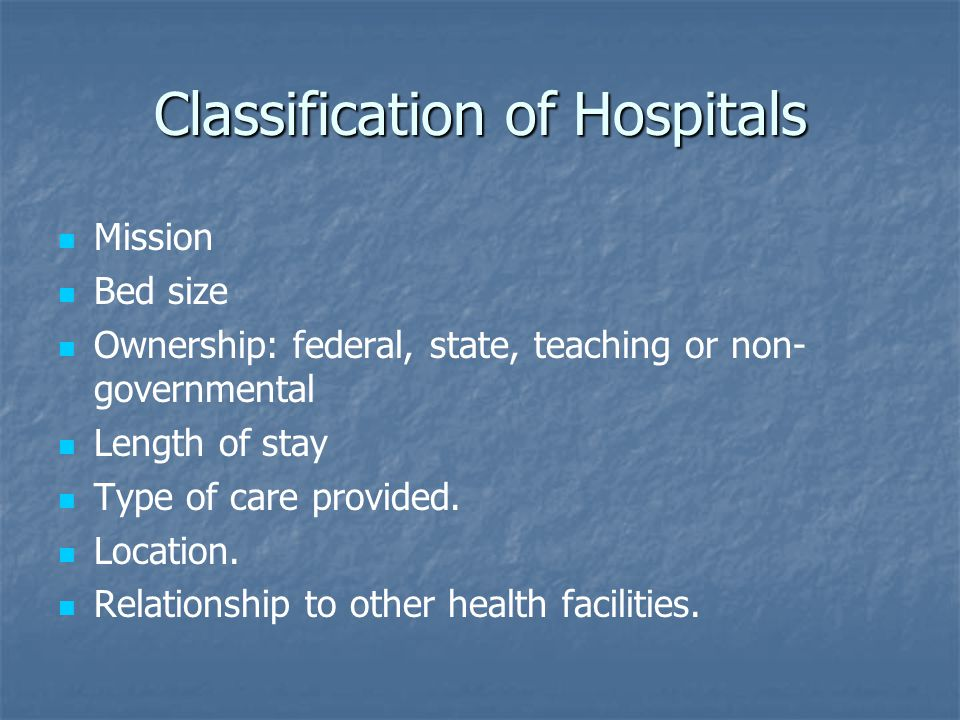 Classification of Hospitals Mission Bed size Ownership: federal, state, teaching or non- governmental Length of stay Type of care provided.