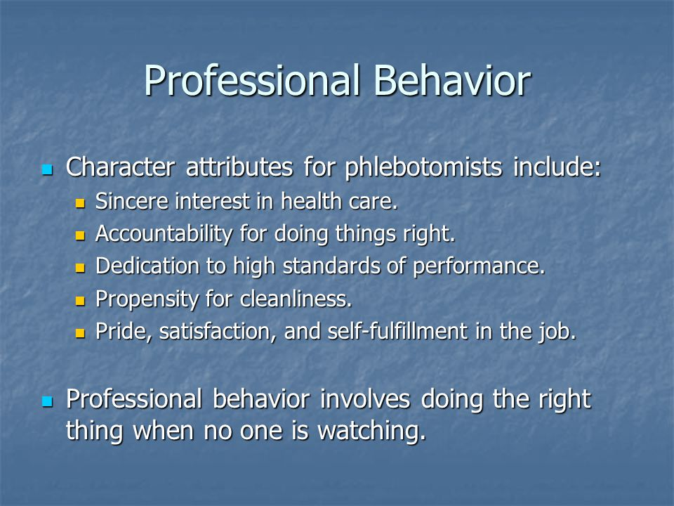 Professional Behavior Character attributes for phlebotomists include: Character attributes for phlebotomists include: Sincere interest in health care.