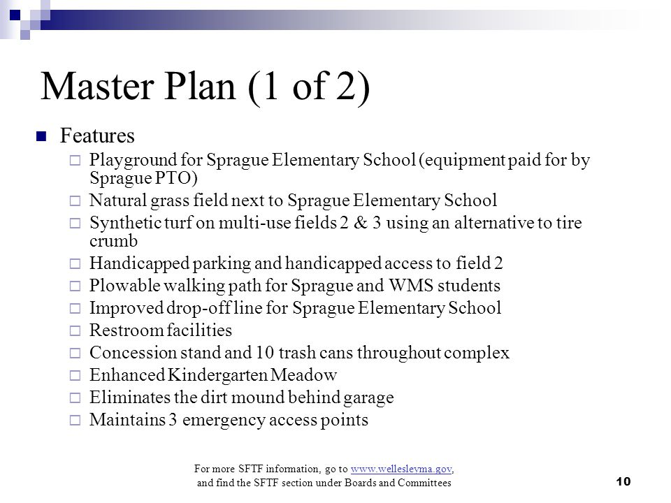 For more SFTF information, go to www.wellesleyma.gov, and find the SFTF section under Boards and Committees 10 Master Plan (1 of 2) Features  Playground for Sprague Elementary School (equipment paid for by Sprague PTO)  Natural grass field next to Sprague Elementary School  Synthetic turf on multi-use fields 2 & 3 using an alternative to tire crumb  Handicapped parking and handicapped access to field 2  Plowable walking path for Sprague and WMS students  Improved drop-off line for Sprague Elementary School  Restroom facilities  Concession stand and 10 trash cans throughout complex  Enhanced Kindergarten Meadow  Eliminates the dirt mound behind garage  Maintains 3 emergency access points