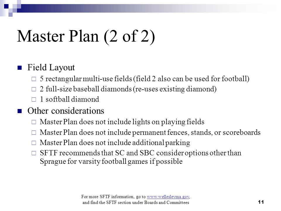 For more SFTF information, go to www.wellesleyma.gov, and find the SFTF section under Boards and Committees 11 Master Plan (2 of 2) Field Layout  5 rectangular multi-use fields (field 2 also can be used for football)  2 full-size baseball diamonds (re-uses existing diamond)  1 softball diamond Other considerations  Master Plan does not include lights on playing fields  Master Plan does not include permanent fences, stands, or scoreboards  Master Plan does not include additional parking  SFTF recommends that SC and SBC consider options other than Sprague for varsity football games if possible