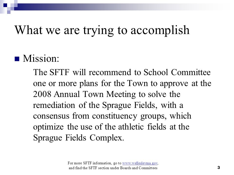 For more SFTF information, go to www.wellesleyma.gov, and find the SFTF section under Boards and Committees 3 What we are trying to accomplish Mission: The SFTF will recommend to School Committee one or more plans for the Town to approve at the 2008 Annual Town Meeting to solve the remediation of the Sprague Fields, with a consensus from constituency groups, which optimize the use of the athletic fields at the Sprague Fields Complex.