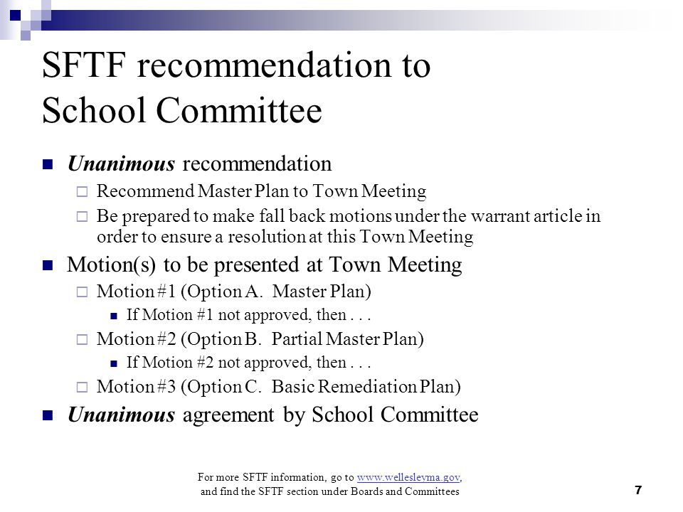 For more SFTF information, go to www.wellesleyma.gov, and find the SFTF section under Boards and Committees 7 SFTF recommendation to School Committee Unanimous recommendation  Recommend Master Plan to Town Meeting  Be prepared to make fall back motions under the warrant article in order to ensure a resolution at this Town Meeting Motion(s) to be presented at Town Meeting  Motion #1 (Option A.
