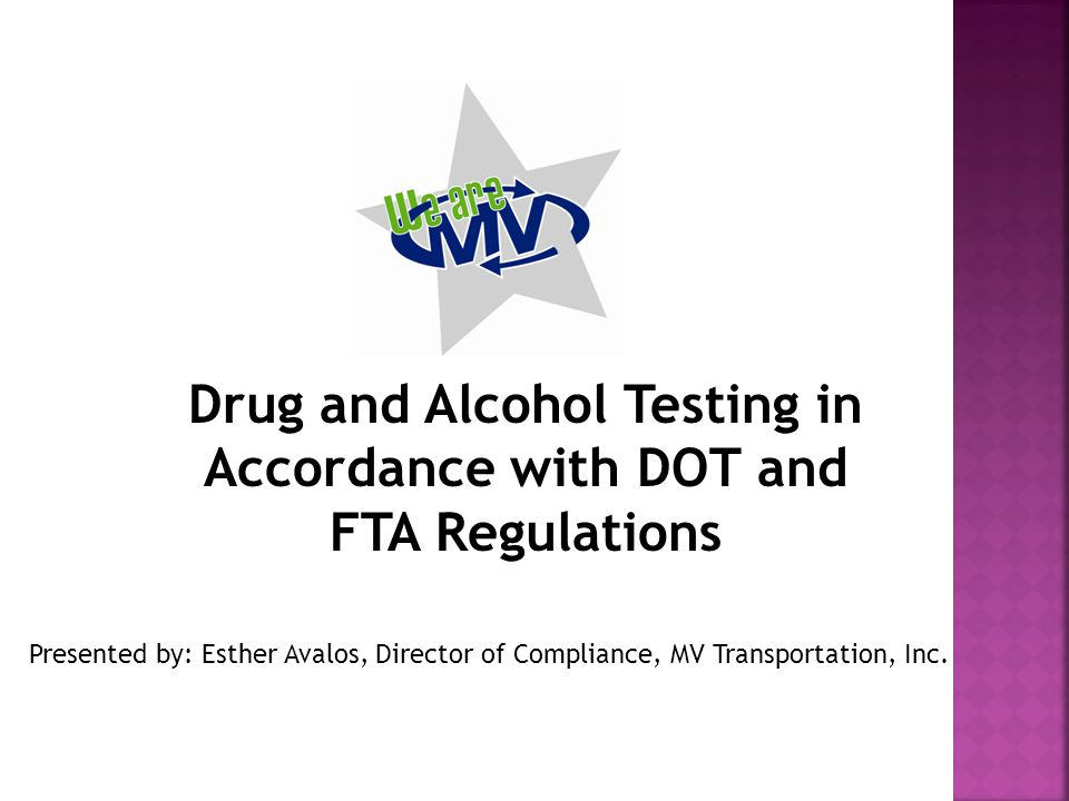 Drug and Alcohol Testing in Accordance with DOT and FTA Regulations Presented by: Esther Avalos, Director of Compliance, MV Transportation, Inc.
