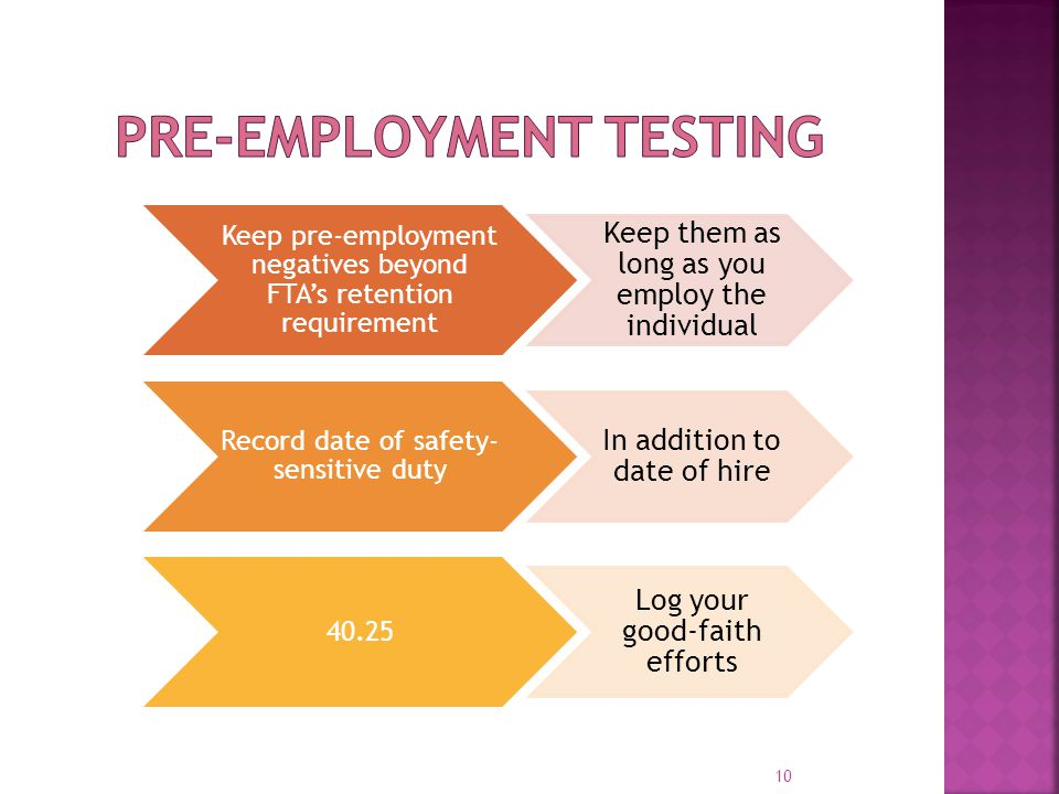 Keep pre-employment negatives beyond FTA's retention requirement Keep them as long as you employ the individual Record date of safety- sensitive duty