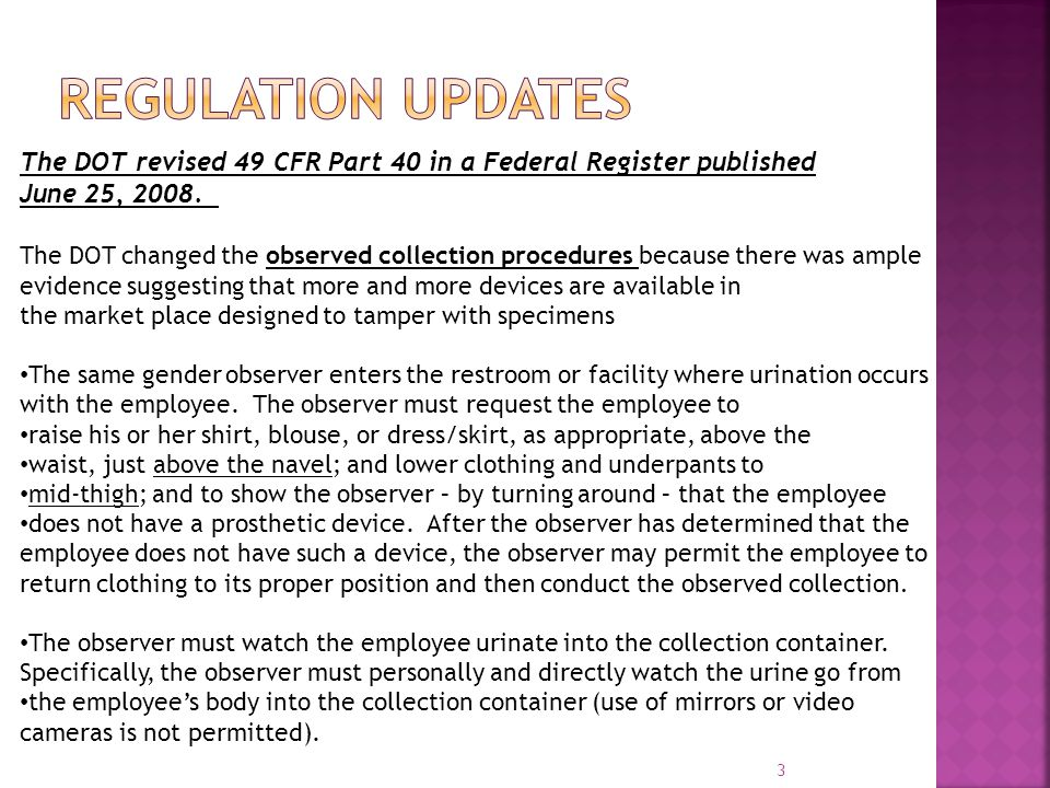 3 The DOT revised 49 CFR Part 40 in a Federal Register published June 25, 2008. The DOT changed the observed collection procedures because there was a