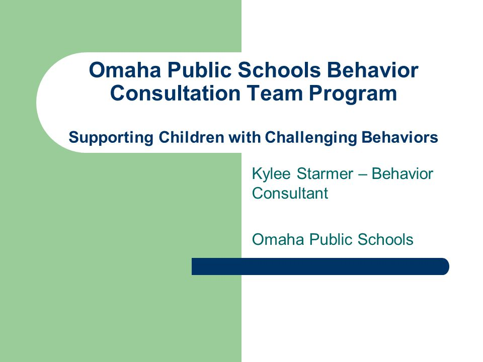 Omaha Public Schools Behavior Consultation Team Program Supporting Children with Challenging Behaviors Kylee Starmer – Behavior Consultant Omaha Public Schools