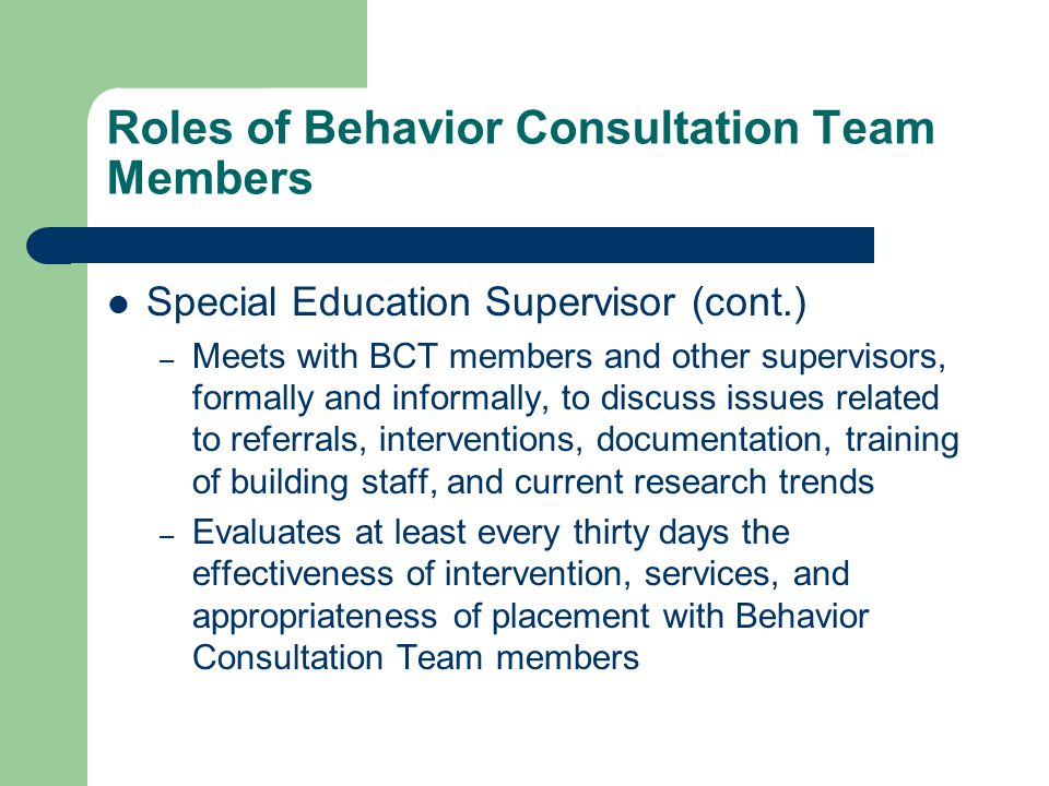 Roles of Behavior Consultation Team Members Special Education Supervisor (cont.) – Meets with BCT members and other supervisors, formally and informally, to discuss issues related to referrals, interventions, documentation, training of building staff, and current research trends – Evaluates at least every thirty days the effectiveness of intervention, services, and appropriateness of placement with Behavior Consultation Team members