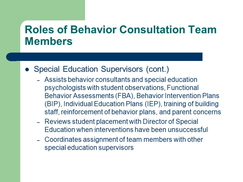 Roles of Behavior Consultation Team Members Special Education Supervisors (cont.) – Assists behavior consultants and special education psychologists with student observations, Functional Behavior Assessments (FBA), Behavior Intervention Plans (BIP), Individual Education Plans (IEP), training of building staff, reinforcement of behavior plans, and parent concerns – Reviews student placement with Director of Special Education when interventions have been unsuccessful – Coordinates assignment of team members with other special education supervisors