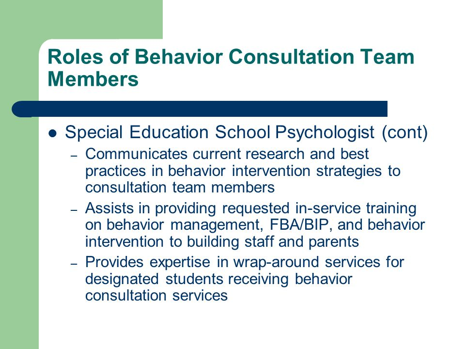 Roles of Behavior Consultation Team Members Special Education School Psychologist (cont) – Communicates current research and best practices in behavior intervention strategies to consultation team members – Assists in providing requested in-service training on behavior management, FBA/BIP, and behavior intervention to building staff and parents – Provides expertise in wrap-around services for designated students receiving behavior consultation services