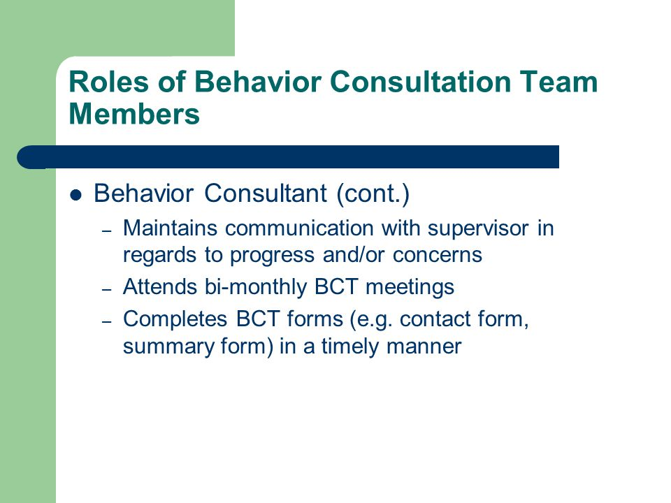 Roles of Behavior Consultation Team Members Behavior Consultant (cont.) – Maintains communication with supervisor in regards to progress and/or concerns – Attends bi-monthly BCT meetings – Completes BCT forms (e.g.