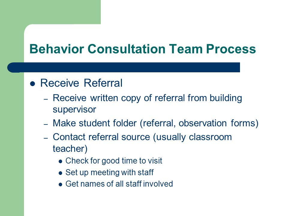 Behavior Consultation Team Process Receive Referral – Receive written copy of referral from building supervisor – Make student folder (referral, observation forms) – Contact referral source (usually classroom teacher) Check for good time to visit Set up meeting with staff Get names of all staff involved