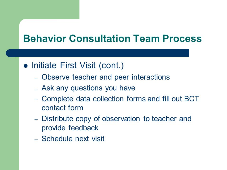 Behavior Consultation Team Process Initiate First Visit (cont.) – Observe teacher and peer interactions – Ask any questions you have – Complete data collection forms and fill out BCT contact form – Distribute copy of observation to teacher and provide feedback – Schedule next visit