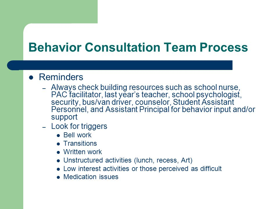 Behavior Consultation Team Process Reminders – Always check building resources such as school nurse, PAC facilitator, last year's teacher, school psychologist, security, bus/van driver, counselor, Student Assistant Personnel, and Assistant Principal for behavior input and/or support – Look for triggers Bell work Transitions Written work Unstructured activities (lunch, recess, Art) Low interest activities or those perceived as difficult Medication issues