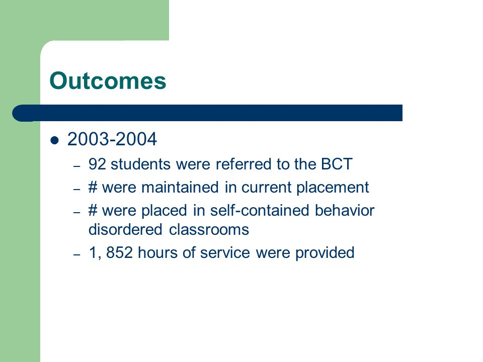 Outcomes – 92 students were referred to the BCT – # were maintained in current placement – # were placed in self-contained behavior disordered classrooms – 1, 852 hours of service were provided