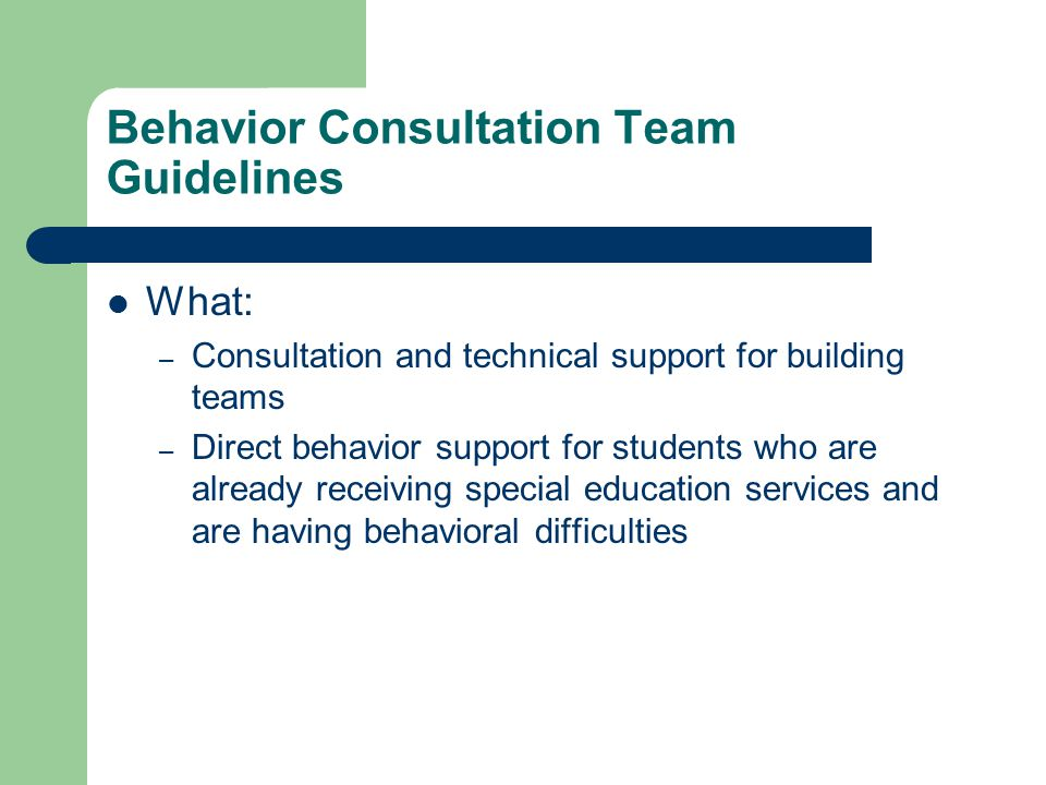 Behavior Consultation Team Guidelines What: – Consultation and technical support for building teams – Direct behavior support for students who are already receiving special education services and are having behavioral difficulties