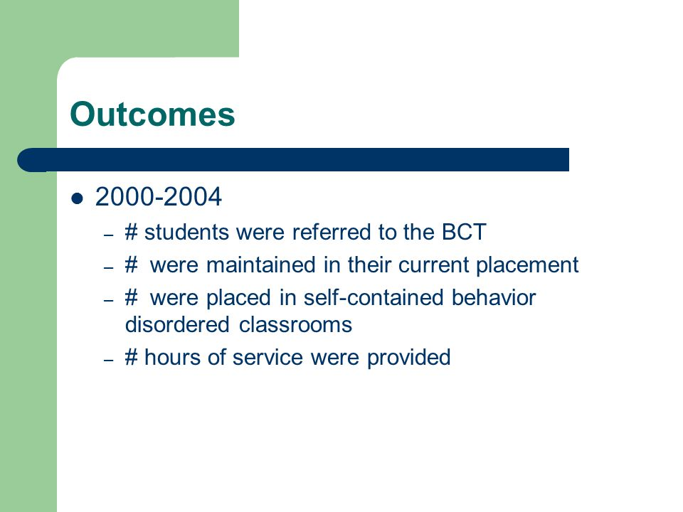 Outcomes – # students were referred to the BCT – # were maintained in their current placement – # were placed in self-contained behavior disordered classrooms – # hours of service were provided