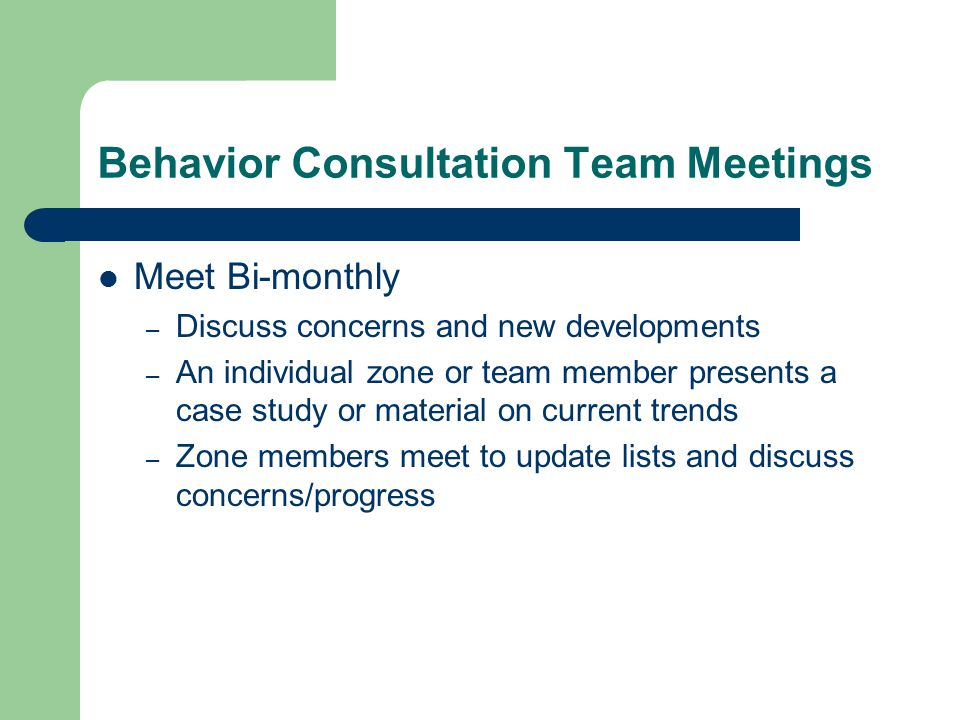 Behavior Consultation Team Meetings Meet Bi-monthly – Discuss concerns and new developments – An individual zone or team member presents a case study or material on current trends – Zone members meet to update lists and discuss concerns/progress