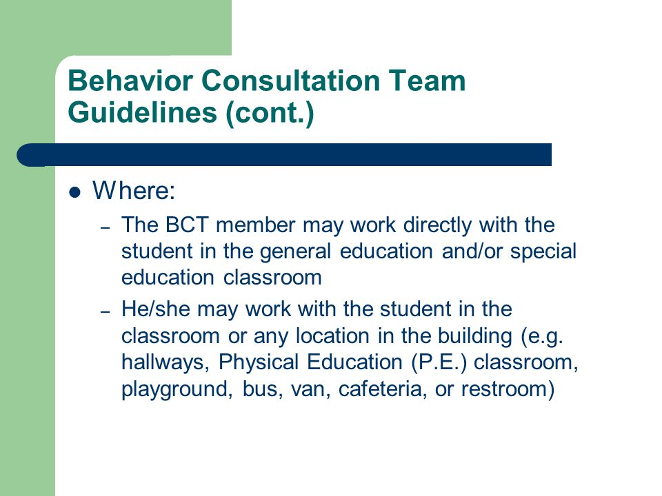 Behavior Consultation Team Guidelines (cont.) Where: – The BCT member may work directly with the student in the general education and/or special education classroom – He/she may work with the student in the classroom or any location in the building (e.g.