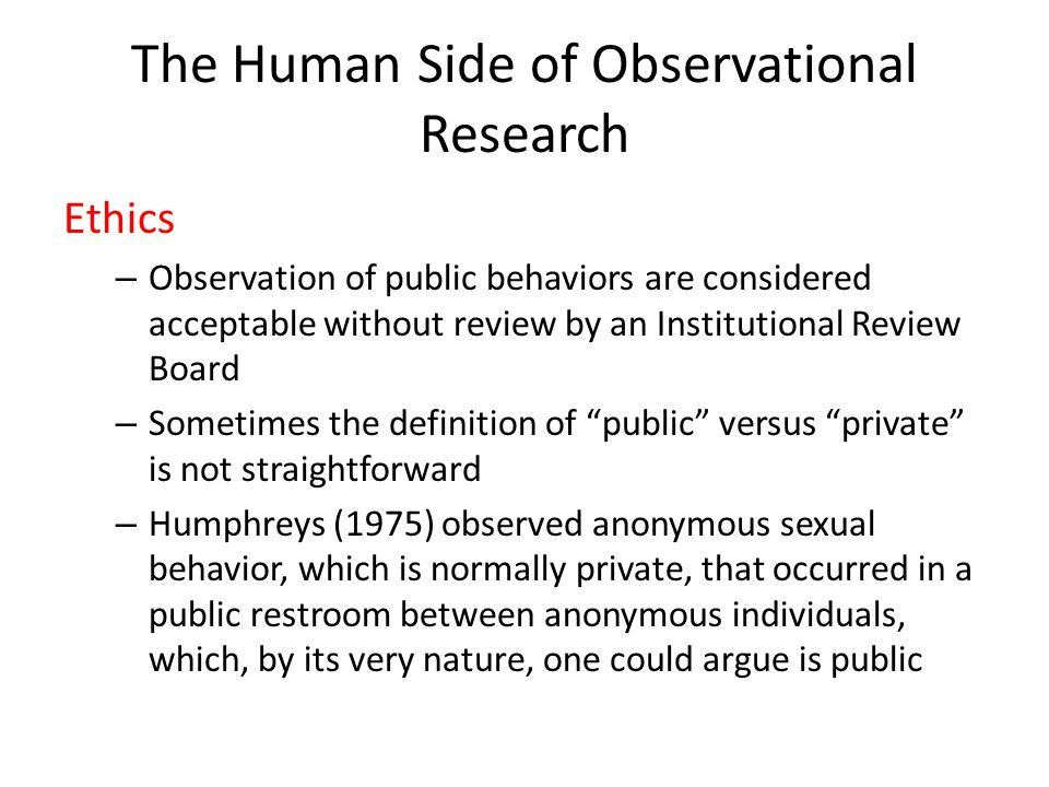The Human Side of Observational Research Ethics – Observation of public behaviors are considered acceptable without review by an Institutional Review Board – Sometimes the definition of public versus private is not straightforward – Humphreys (1975) observed anonymous sexual behavior, which is normally private, that occurred in a public restroom between anonymous individuals, which, by its very nature, one could argue is public