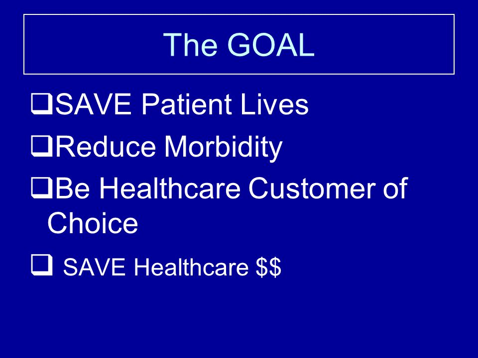 The GOAL  SAVE Patient Lives  Reduce Morbidity  Be Healthcare Customer of Choice  SAVE Healthcare $$