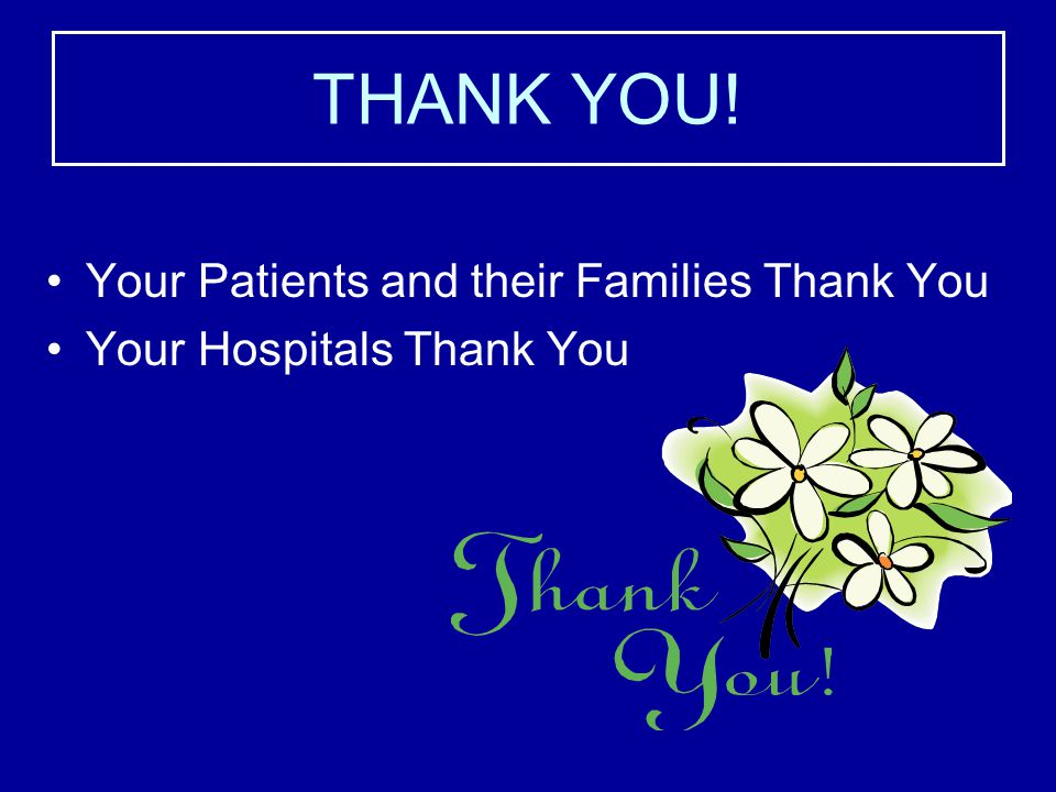 THANK YOU! Your Patients and their Families Thank You Your Hospitals Thank You
