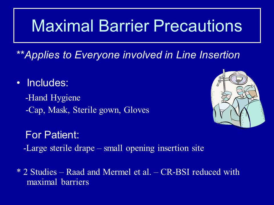 Maximal Barrier Precautions **Applies to Everyone involved in Line Insertion Includes: -Hand Hygiene -Cap, Mask, Sterile gown, Gloves For Patient: -La