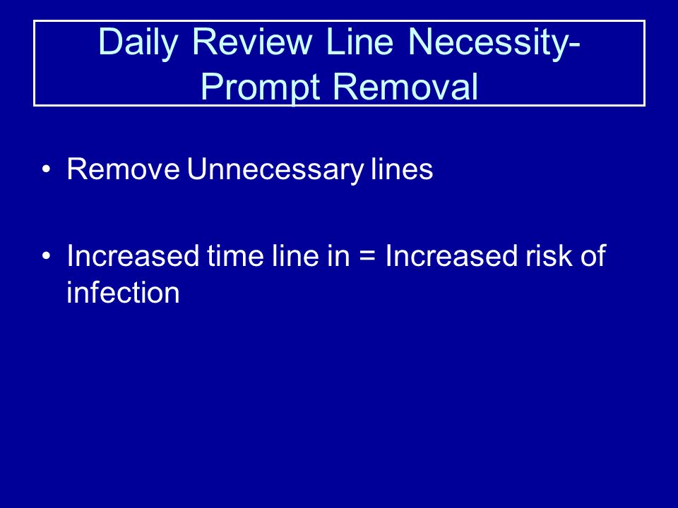 Daily Review Line Necessity- Prompt Removal Remove Unnecessary lines Increased time line in = Increased risk of infection